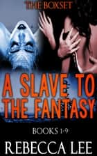 A Slave to the Fantasy, Books 1-9 - A Slave to the Fantasy, #10 ebook by Rebecca Lee