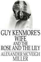 Guy Kenmore's Wife and The Rose and the Lily ebook by Alexander McVeigh Miller