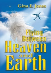 Flying Between Heaven and Earth ebook by Gina E. Jones