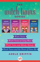 The Witch Twins Series - Witch Twins, Witch Twins at Camp Bliss, Witch Twins and Melody Malady, and Witch Twins and the Ghost of Glenn Bly ebook by Adele Griffin
