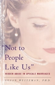 Not To People Like Us - Hidden Abuse In Upscale Marriages ebook by Susan Weitzman