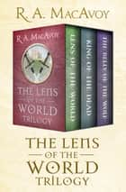 The Lens of the World Trilogy - Lens of the World, King of the Dead, and The Belly of the Wolf ebook by R. A. MacAvoy