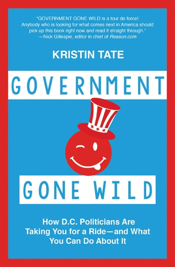 Government Gone Wild - How D.C. Politicians Are Taking You for a Ride -- and What You Can Do About It eBook by Kristin Tate