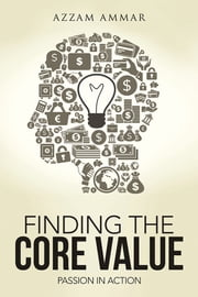 Finding The Core Value - Passion In Action ebook by Azzam Ammar
