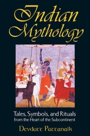 Indian Mythology: Tales, Symbols, and Rituals from the Heart of the Subcontinent - Tales, Symbols, and Rituals from the Heart of the Subcontinent ebook by Devdutt Pattanaik