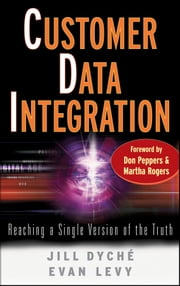 Customer Data Integration - Reaching a Single Version of the Truth ebook by Evan Levy,Don Peppers,Martha Rogers,Jill Dyché
