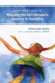 A Therapist's Guide to Mapping the Girl Heroine's Journey in Sandplay ebook by Rosalind Heiko, Eric Green
