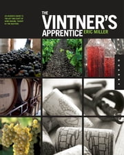 The Vintner's Apprentice - An Insider's Guide to the Art and Craft of Wine Making, Taught by the Masters ebook by Eric Miller