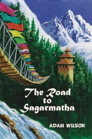 The Road to Sagarmatha - A Himalayan Adventure ebook by Adam A. Wilson