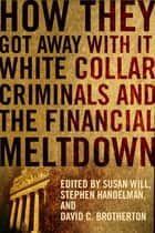 How They Got Away With It - White Collar Criminals and the Financial Meltdown ebook by Susan Will, Stephen Handelman, David C. Brotherton