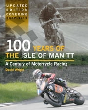 100 Years of the Isle of Man TT - A Century of Motorcycle Racing - Updated Edition covering 2007 - 2012 ebook by David Wright