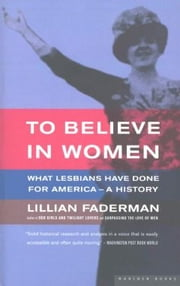 To Believe in Women - What Lesbians Have Done For America - A History ebook by Lillian Faderman Professor