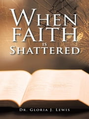 When Faith Is Shattered ebook by Dr. Gloria J. Lewis