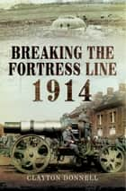 Breaking the Fortress Line 1914 ebook by Clayton Donnell