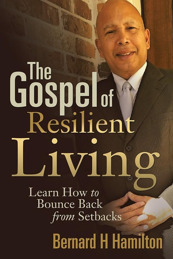 The Gospel of Resilient Living - Learn How to Bounce Back from Setbacks ebook by Bernard H Hamilton