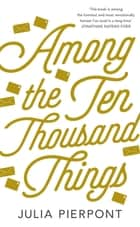 Among the Ten-Thousand Things eBook by Julia Pierpont