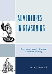 Adventures in Reasoning - Communal Inquiry through Fantasy Role-Play ebook by Jason J. Howard