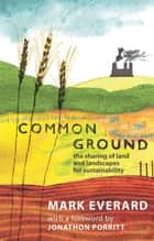 Common Ground - The Sharing of Land and Landscapes for Sustainability ebook by Mark Everard, Jonathon Porritt