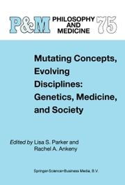 Mutating Concepts, Evolving Disciplines: Genetics, Medicine, and Society ebook by L.S. Parker,Rachel A. Ankeny