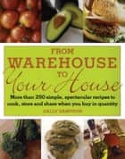 From Warehouse to Your House - More Than 250 Simple, Spectacular Recipes to Cook, Store, and Share When You Buy in Quantity ebook by Sally Sampson