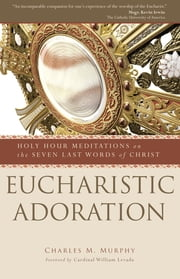 Eucharistic Adoration - Holy Hour Meditations on the Seven Last Words of Christ ebook by Charles M. Murphy,Cardinal William Levada