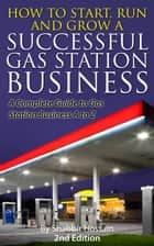 How to Start, Run and Grow A Successful Gas Station Business: A Complete Guide to Gas Station Business A to Z ebook by Shabbir Hossain