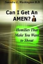Can I Get An AMEN? Homilies That Makes You Want to Shout ebook by Saundra L. Washington D.D.