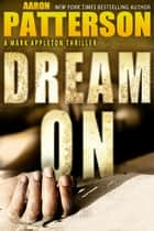 Dream On - A Mark Appleton Thriller ebook by Aaron Patterson