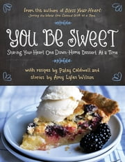 You Be Sweet - Sharing Your Heart One Down-Home Dessert at a Time ebook by Patsy Caldwell,Amy Lyles Wilson