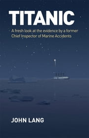 Titanic - A Fresh Look at the Evidence by a Former Chief Inspector of Marine Accidents ebook by John Lang