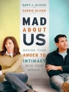 Mad About Us - Moving from Anger to Intimacy with Your Spouse ebook by Carrie Oliver, Gary J. PhD Oliver