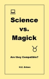 Science & Magick: Are they Compatible? ebook by M.E. Brines