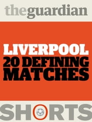 Liverpool: 20 Defining Matches ebook by David Hills, The Guardian
