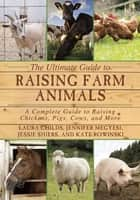 The Ultimate Guide to Raising Farm Animals - A Complete Guide to Raising Chickens, Pigs, Cows, and More ebook by Laura Childs, Jennifer Megyesi, Jessie Shiers,...