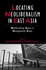 Locating Neoliberalism in East Asia - Neoliberalizing Spaces in Developmental States ebook by Bae-Gyoon Park,Richard Child Hill,Asato Saito
