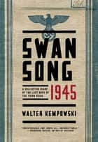 Swansong 1945: A Collective Diary of the Last Days of the Third Reich ebook by Walter Kempowski,Shaun Whiteside
