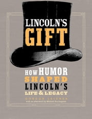 Lincoln's Gift - How Humor Shaped Lincoln's Life and Legacy ebook by Gordon Leidner