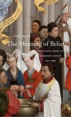 The Meaning of Belief - Religion from an Atheist's Point of View ebook by Tim Crane