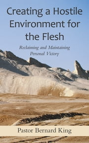 Creating a Hostile Environment for the Flesh - Reclaiming and Maintaining Personal Victory ebook by Pastor Bernard King