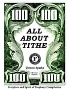 All About Tithe - Scripture and Spirit of Prophecy Compilation ebook by Vernon C. Sparks