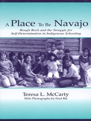 A Place to Be Navajo - Rough Rock and the Struggle for Self-Determination in Indigenous Schooling ebook by Teresa L. McCarty