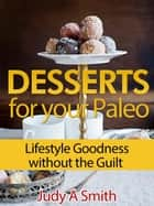 Desserts for your Paleo Lifestyle: Goodness without the Guilt ebook by Judy A Smith