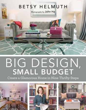Big Design, Small Budget - Create a Glamorous Home in Nine Thrifty Steps ebook by Betsy Helmuth,John Ha