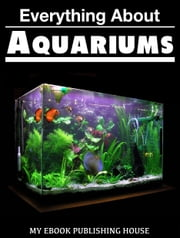 Everything About Aquariums ebook by My Ebook Publishing House