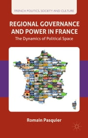 Regional Governance and Power in France - The Dynamics of Political Space ebook by R. Pasquier