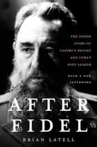 After Fidel - The Inside Story of Castro's Regime and Cuba's Next Leader ebook by Brian Latell