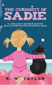The Curiosity of Sadie - A collection of 35 individual stories about an individual little girl and her puppy ebook by R. W. Taylor