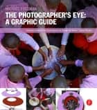 The Photographer's Eye: Graphic Guide - Composition and Design for Better Digital Photos ebook by Michael Freeman