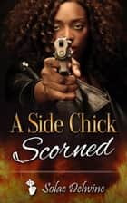 A Side Chick Scorned ebook by Solae Dehvine