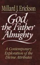 God the Father Almighty - A Contemporary Exploration of the Divine Attributes 電子書 by Millard J. Erickson